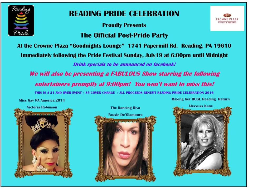 Join us for the OFFICIAL Post-Pride Party of  Reading Pride Celebration  after the festival on Sunday July 19, 2015 at the Crowne Plaza Goodnights Lounge in Reading, from 6pm until midnight! This year we will have a drag show with  Alexxus Kane, Miss Gay Pennsylvania America 2000  ,  Victoria Robinson  Miss Gay Pennsylvania America 2014, and the dancing diva herself, Fauxie De  Fauxie De-Glamouré  ! We will also have a light food menu and drink specials! Cover charge is $5. This is a 21 and over event!