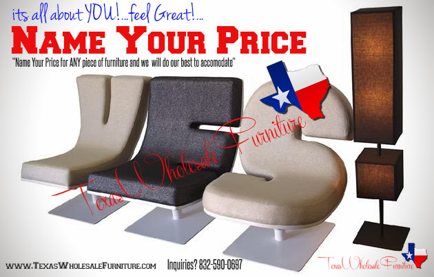 """"""" NAME YOUR PRICE"""" You will feel like a Million Bucks when you """"NAME YOUR PRICE"""" See Instructions below. Complete the form below. A Texas Wholesale Furniture Representatives will provide a quote within 24-48 hours.   1. Complete the Form Below & Describe the item youwould like to purchase...ie""""Microfiber Sofa""""   2. List the price you wouldlike to pay for the item...ie """"$350""""    3. Click """"SUBMIT"""" A Texas Wholesale FurnitureRepresentative will provide a quote within 24 to 48 Hours. (Check your        Spam for a response email)"""