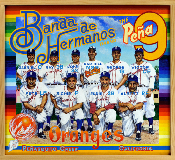 Banda de Hermanos Brand   Major League Baseball may have featured the three Alou brothers at one time, but it can't boast of an entire team composed of brothers, nine of 'em to be exact. Ten, if one counts the manager, William Pena (center), father to each young man on this team. The celebrated Pena brothers—Gabriel, Ray, John, George, Victor, Pete, Richie, Eddie and Albert—played for the Carmelita Chorizeros in East L.A. during the 1950s, leading the team to several championships. Their barrio ball feats gained national attention when  Ripley's Believe It or Not  published an account of the lads. This band of brothers owes more of its success, however, to the one family member not seen in this painting—Victoria, their mother, whose unconditional love of family and baseball kept the Pena's happy and fit.