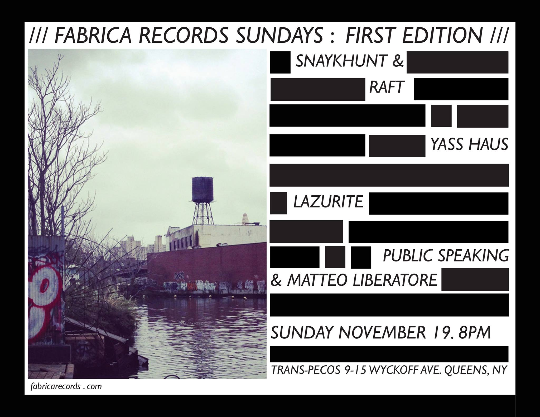 "FABRICA RECORDS  Sundays: First Edition This the first edition of a monthly series presented by independent experimental label Fabrica Records to be held at Trans-Pecos in Ridgewood, NY.  Line-up:  PUBLIC SPEAKING + MATTEO LIBERATORE (Duo Performance)  publicspeaking.bandcamp.com   http://www.matteoliberatore.com/   Public Speaking is the solo project of Brooklyn sound artist and songwriter Jason Anthony Harris. He uses voice, objects, and electronics, as well as traditional instrumentation to make soulful noise music. Harris balances adventurous methods with an intimate compositional aesthetic. He has released material on Fabrica Records, Tape Drift, Already Dead Tapes, and Floordoor Records.  Matteo Liberatore is a boundary-pushing guitarist and composer from Italy, living in Brooklyn, NY. His avant-garde style explores the crossroads of free improvisation, contemporary classical music and noise using guitar and electronics. Matteo's current solo project draws from his early experience of life in America - the rawness of a world where incredible art and expression flourish alongside money market-driven politics and where tense capitalistic ambition reigns supreme. Matteo's sound and performance is abstract... deconstructing sound, expectations and beauty in form.  LAZURITE  lazurite.bandcamp.com   Megan Moncrief makes videos, installations, and prints, and plays music and noise as Lazurite (her solo project) with an ever-evolving bunch of collaborators and co-conspirators. Her sounds have been released by Fabrica Records, Whatever Forever, Buh Records Peru, Ilse Music, Boo Tapes,Obsolete Units, Crumb Dicks, and her own label Popular Chant (still in its infancy). She is involved with the LOXM - Ladies of Experimental Music collective, and was director and curator of the now-defunct Brewer's Mansion Gallery.  YAAS HAUS  soundcloud.com/madamwest/dans-song   facebook.com/wsabifox/videos/1302635483181145/   A brand new project from Brooklyn locals Sophie Chernin (Madam West) and Jennae Santos (Wsabi Fox, BIG FIGMENT), Yaas Haus is ""EDM performed by two humans who have never liked or listened to EDM."" The duo builds live loops with guitar, vocals, percussion, room sounds and audience contributions as their primary media.  SNAYKHUNT + RAFT (Duo Performance)  soundcloud.com/williamyorkstanton/snaykhunt-raft-excerpt   http://snaykhunt.tumblr.com/   http://raftmusic.tumblr.com/   Snaykhunt is the music project of Kate Henderson/Thermos Unigarde, a drummer and electronic musician performing solo as well as with RAFT/Pat Noecker, K0Ks (with Megan Moncreif of Lazurite) and Limax Maximus (with Robert Pepper of Pas Musique). Henderson is the founder of LOXM, a series curating female experimental projects, and writes for Tom Tom Magazine.  RAFT is the sound and music exploration of Pat Noecker. He has been exploring composition through IOS apps and the potentiality of crowd-sourced collage since 2012. He employs the cell phone, text messaging, loopers and electronics in order to create his particular brand of ""audience-generated"" sonic architecture. Noecker has performed as a member of Liars, These Are Powers, n0 things and with Janka Nabay and the Bubu Gang.   www.fabricarecords.com"