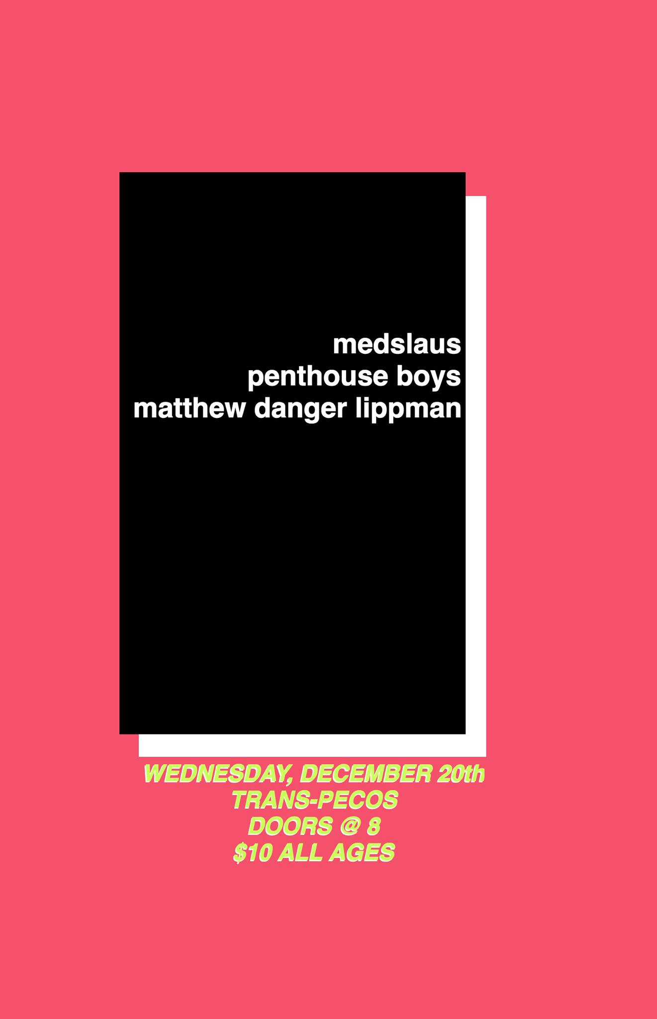 medslaus  https://soundcloud.com/medslaus    Penthouse Boys   https://penthouseboys.bandcamp.com/    Matthew Danger Lippman   https://matthewdangerlippman.bandcamp.com/   Doors at 8 $10 All Ages