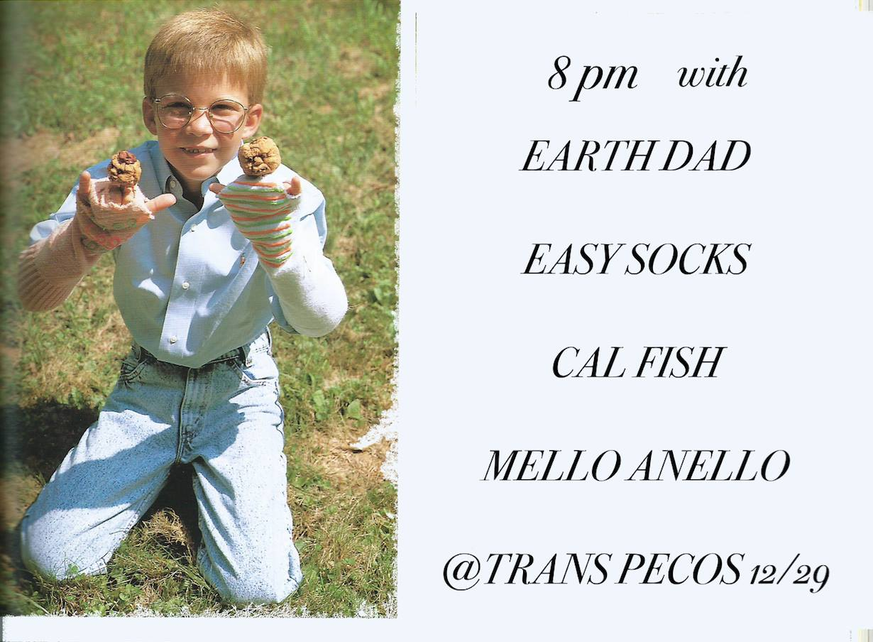Easy Socks  -feel good groovy pop music  ~~ https://soundcloud.com/easysocks    Earth Dad  -first nyc show! jangle/dreampop from space ~~ https://soundcloud.com/earth_dad   Cal Fish (of  Turnip King ) ~~ https://www.youtube.com/watch?v=lnIJYiuERUw    Mello Anello  -jazz/funk ensemble based in queens ~~ https://soundcloud.com/drew-anello   DOORS @ 8PM + MUSIC @ 8:30PM in  Trans-Pecos :) $7 right off the L train y'all
