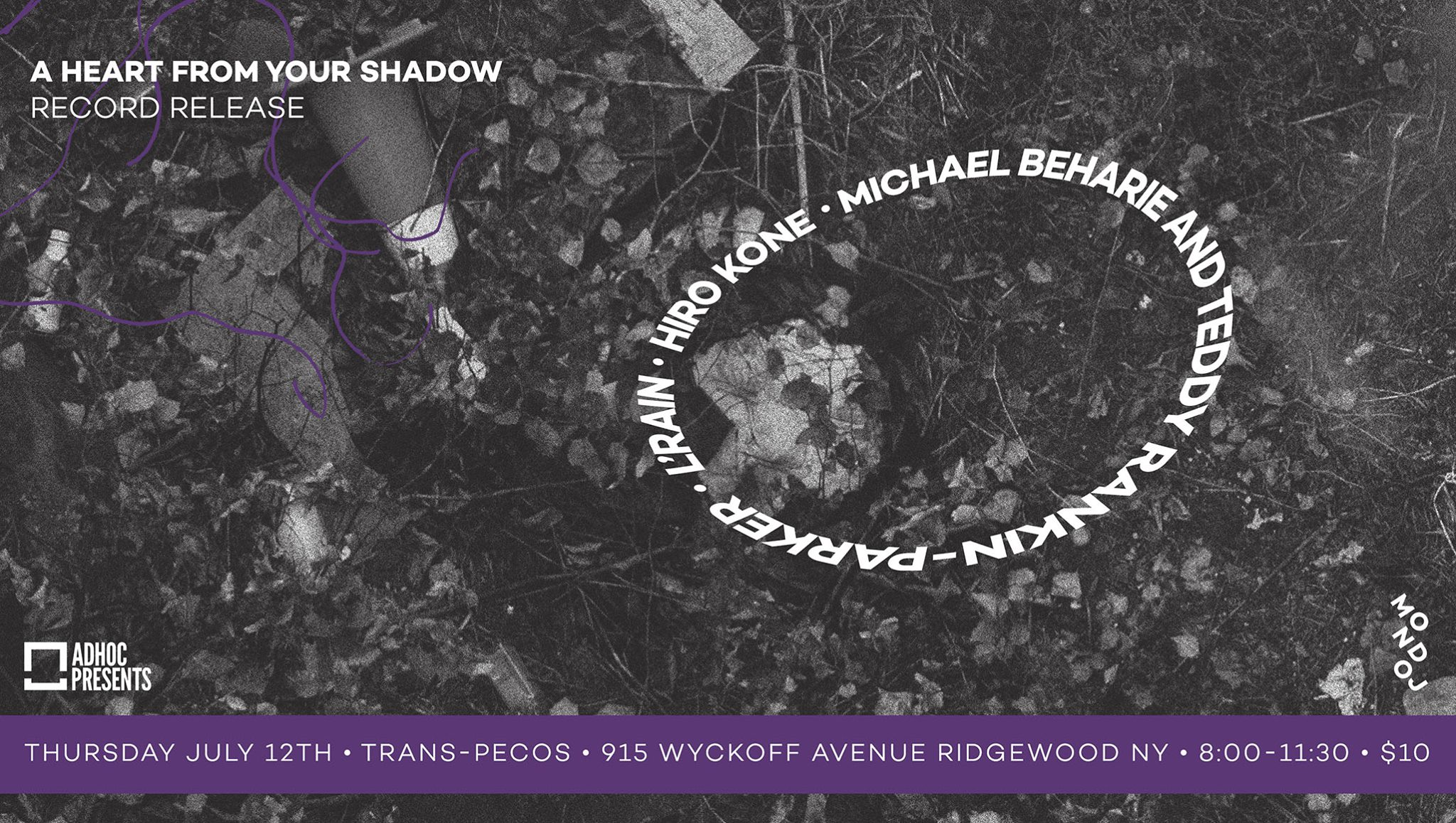 Thursday, July 12th @  Trans-Pecos    AdHoc  Presents  Michael Beharie & Teddy Rankin-Parker (Record Release) Hiro Kone (  http://hirokone.com  )  L'Rain   TIX:  https://ticketf.ly/2IWaEXT   | Trans-Pecos | 915 Wyckoff Ave @ Weirfield | Ridgewood, Queens L-Halsey, LM-Myrtle Wyckoff | $10 | all ages  Check out our calendar and sign up for our mailing list  http://adhocpresents.com/