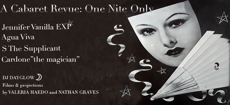 WET RIDE PRESENTS: CABARET REVUE: ONE NITE ONLY  ♠️ scifi simulation theater disco music for fans of vogue madonna nina hagen and fassbinder by S. THE SUPPLICANT (NICEY MUSIC tape release)  https://sthesupplicant.bandcamp.com   https://www.instagram.com/6upplicant   ♦️tropicalia mystery soundtrack from underground icon for fans of goth undertones feeling eerie but ultimately pure of heart moonlight and last wine by AGUA VIVA  https://aguaviva1.bandcamp.com/releases   https://www.instagram.com/agua___viva/    ♣️ the queen machine pop comedy in pink with a steel claw by JENNIFER VANILLA EXPERIENCE  https://www.instagram.com/jennifervanilla   ♥️ magic...literally a magician enough said by CARDONE  https://www.instagram.com/cardonemagic   ♠️ mood soundtrack from pop freakheart by DJ DAYGLOW  ♦️films & projections by VALERIA HAEDO and NATHAN GRAVES  https://www.instagram.com/valeriadivinorum