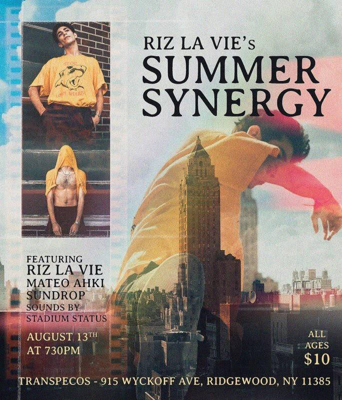 Riz La Vie  Summer Synergy  featuring:  Riz La Vie  Mateo Ahki Sundrop Stadium Status DJ  ALL AGES | 8PM | $10 915 WYCKOFF AVE RIDGEWOOD NY L to Halsey / L and M to Myrtle Wyckoff