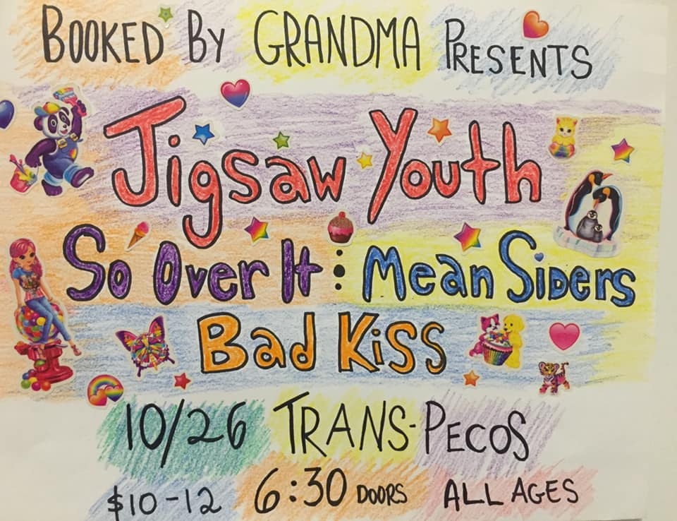 Booked By Grandma Presents:  An EARLY SHOW for all our ghouls   Jigsaw Youth  they play really loud music  https://jigsawyouth.bandcamp.com/    So Over It (Rhode Island) [fka The Hemlocks] queer melodic post-hardcore  https://sooverit.bandcamp.com/    Mean Siders  snarky glitter punk  https://meansiders.bandcamp.com/   Bad Kiss a couple of brats that don't like you  https://badkissbk.bandcamp.com/track/i-dont-like-you   👻💣👄👻💣👄👻💣👄👻💣👄👻💣👄👻💣👄  Trans Pecos 915 Wyckoff Ave, Ridgewood, NY 11385 Doors @ 6:30 / music at 7 pm / $10-$12 ALL AGES NO BYOB NO PUNK TIME NO JERKS (the grandmas will be watching)