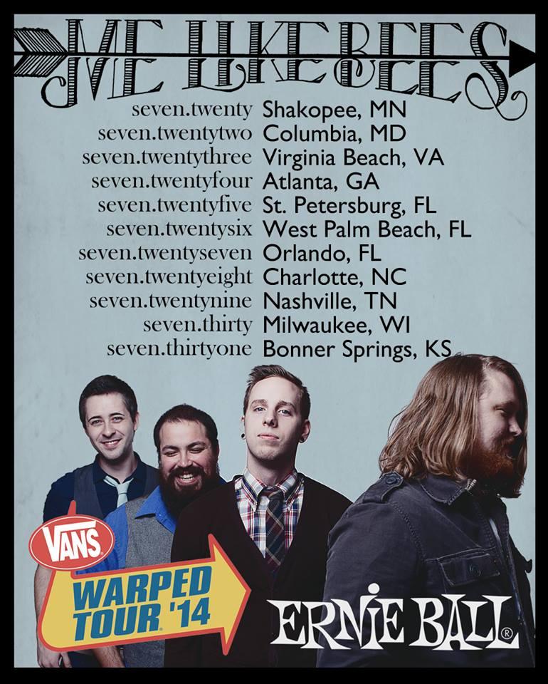Me Like Bees - Warped Tour 2014  7/20....................Shakopee, MN 7/22....................Columbia, MD 7/23....................Virginia Beach, VA 7/24....................Atlanta, GA 7/25....................St Petersburg, FL 7/26....................West Palm Beach, FL 7/27.....................Orlando, FL 7/28.....................Charlotte, NC 7/29.....................Nashville, TN 7/30.....................Milwaukee, WI 7/31......................Bonner Springs, KS