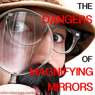 The Dangers Of Magnifying Mirrors Ethereal Aura Spa