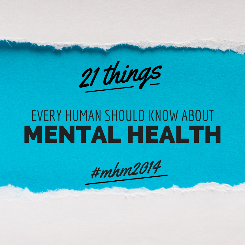 21 Things Every Human Should Know About Mental Health in honor of Mental Health Awareness Month