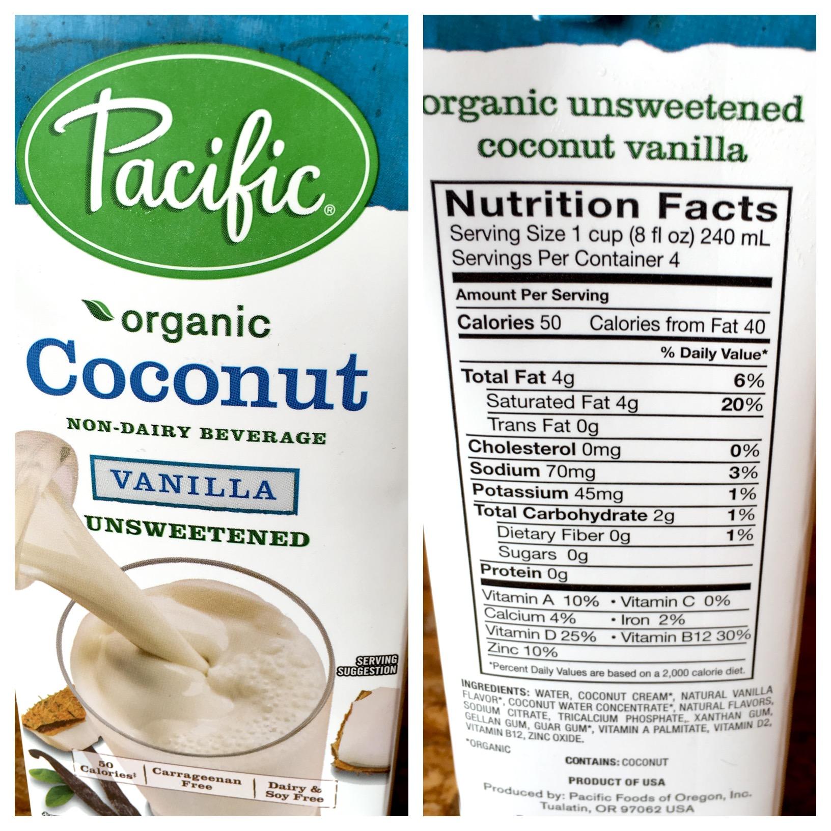 Pacific Organic Coconut Vanilla Unsweetened Milk: 50  CALORIES (40 FAT), 0G SUGAR, 0G PROTEIN, 70MG SODIUM, 2G   CARBS  , 30  % B12, 25% viT D