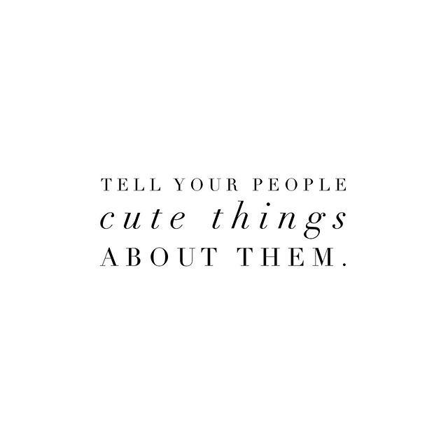Tell them all of the cute thangsss!! Really truly! It might just make their day 😉 Tag your CUTEST people below ☺️
