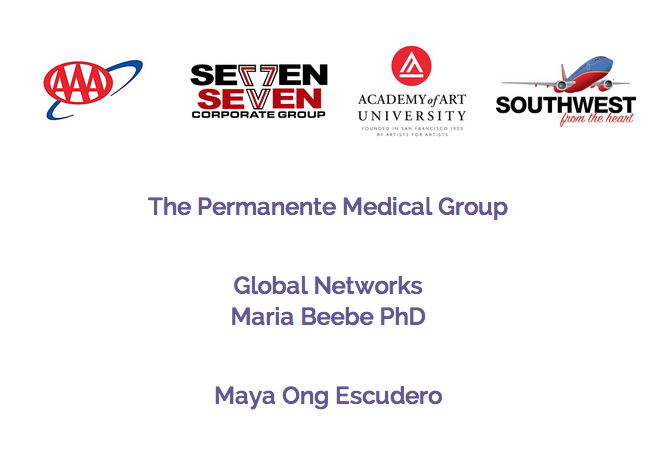 AAA , Seven Serven Corporate Group,  Academy of Art University ,  Southwest Airlines , The Permanente Group, Global Networks/Maria Beebe PhD and Maya Ong Escudero