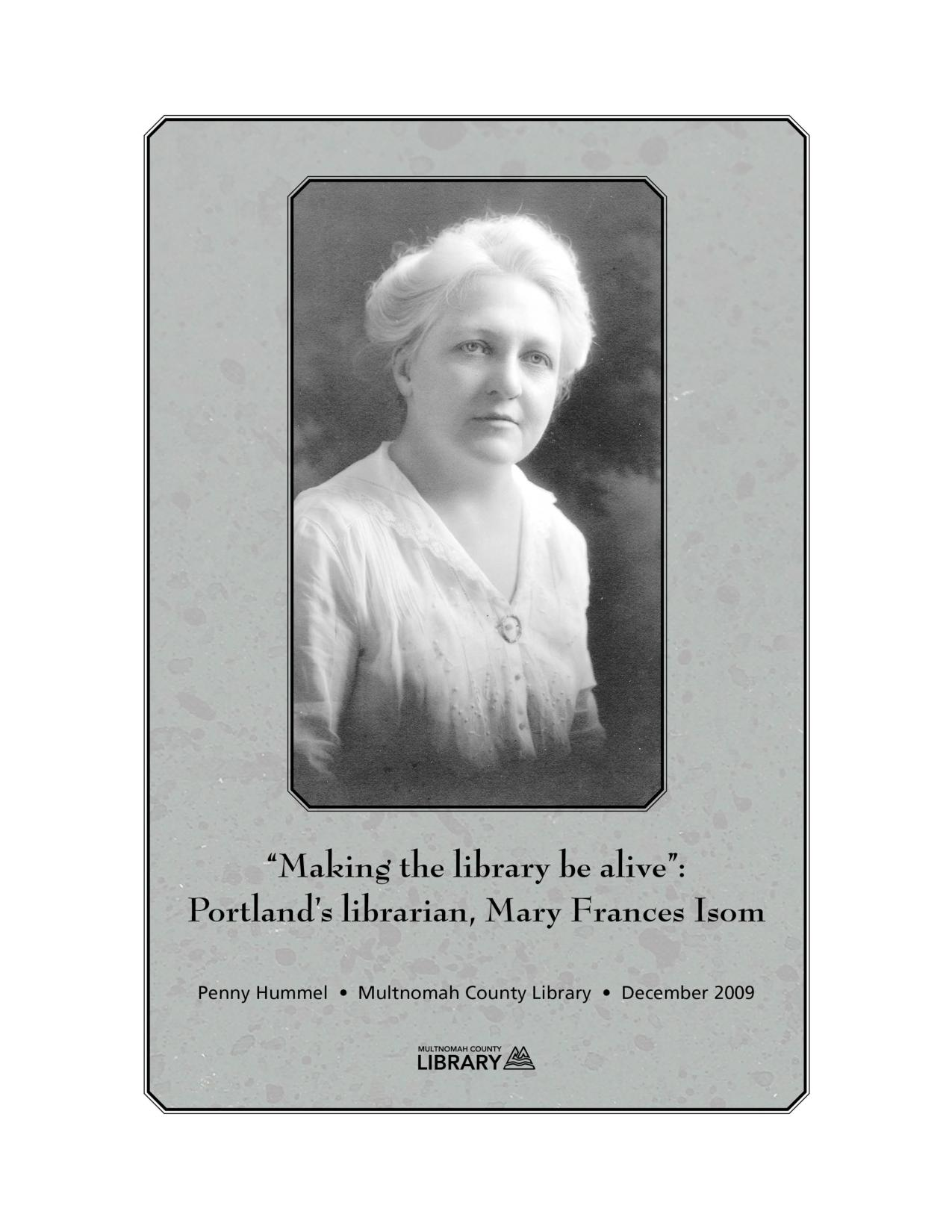 'Making the library be Alive:' Portland's Librarian, Mary Frances Isom (2009) - A profile of the extraordinary life and work of Mary Frances Isom, head librarian of the Library Association of Portland from 1902 - 1920.