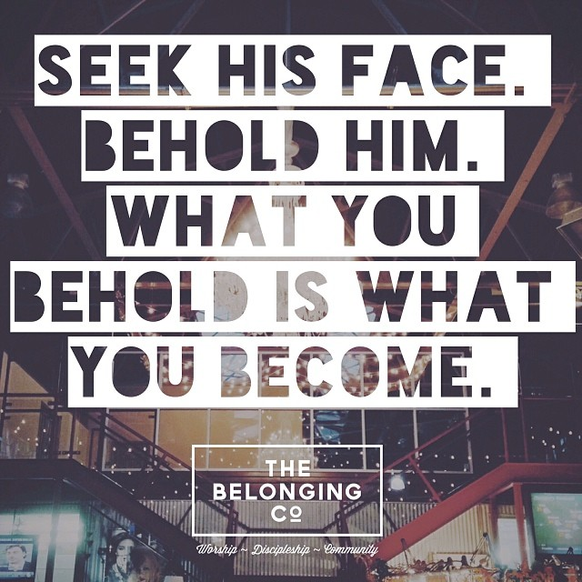"""""""Seek His Face. Behold Him. What you behold is what you become."""" @alexseeley"""
