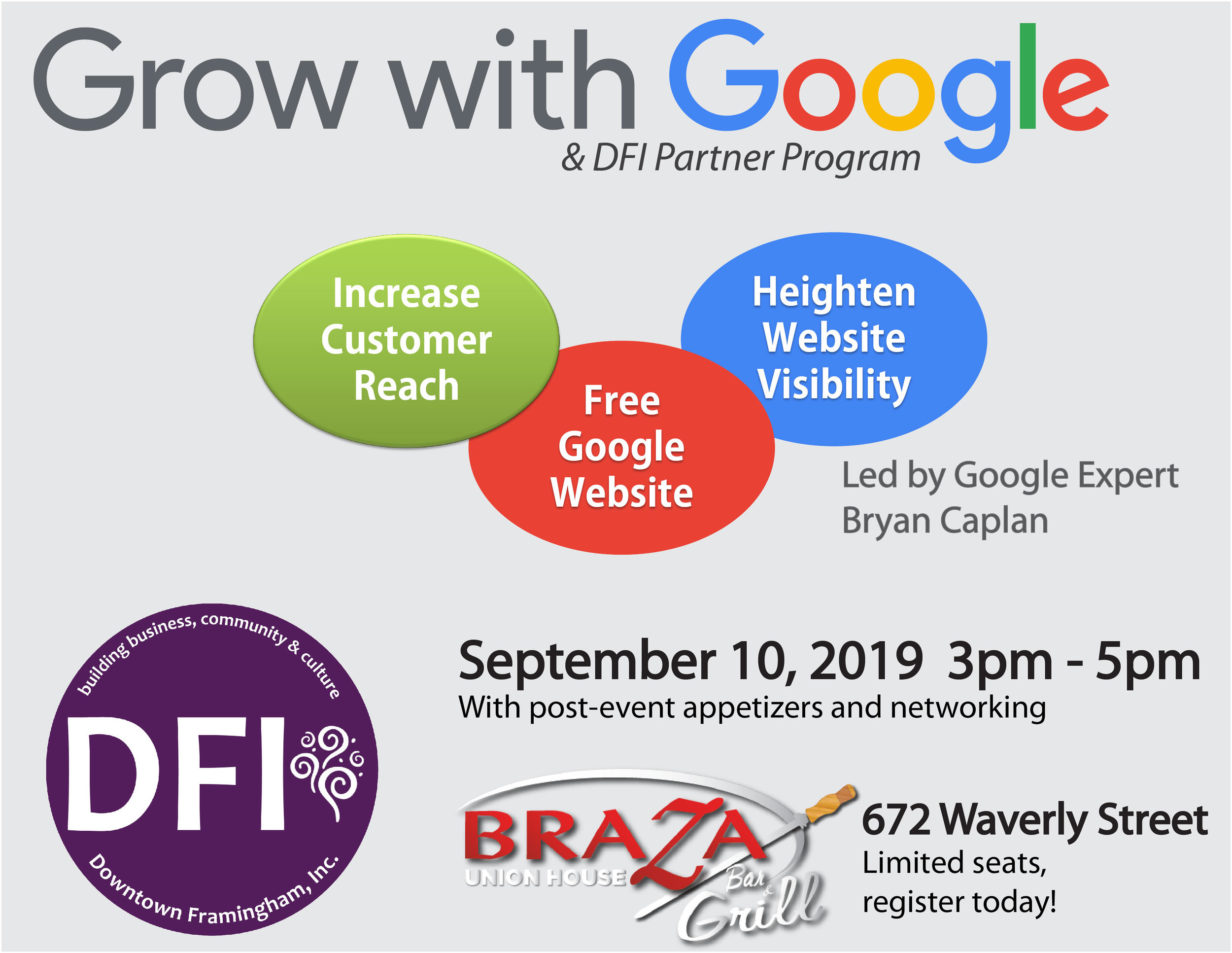 Come for the knowledge, leave with the connections.  We're pairing up Google Expert Bryan Kaplan with small business leaders across the area.  Seats are limited, so please register today . After the training, stay for appetizers and connect with savvy business leaders across the area. (Any business may register).   ~~~~~~~~~~~~~~~~~~~~~~~~~~~~~~~~~~~~~~~~~~~~~~~~~~~    Join Downtown Framingham and Bryan Caplan, speaker for the Grow with Google partner program, for an info-packed workshop dedicated to growing your business online.    1) Reach Customers Online with Google  Learn how customers find your business online and how to promote your online presence using a free business listing, search engine optimization (SEO) techniques, and online advertising. We'll introduce some tools that can help, including Google Analytics and Google Trends.  In this workshop we'll discuss best practices for: -Creating a free Google My Business listing - Improving your website's visibility in Google's organic search results, on all devices -Advertising your business on Google    2) Get Your Business Online  Learn about Google My Business, a free tool for local businesses who want to connect with customers on Google Search and Maps. Get hands-on help creating or updating your business profile or a simple website. - Create or claim your Google My Business listing - Manage your business info across Google Search and Maps - Use Google My Business to connect with potential customers - Create a free website using the info from your business listing  Seating is limited. Register early! Suggested at-door donation is $10.00. DFI Business Members are free.