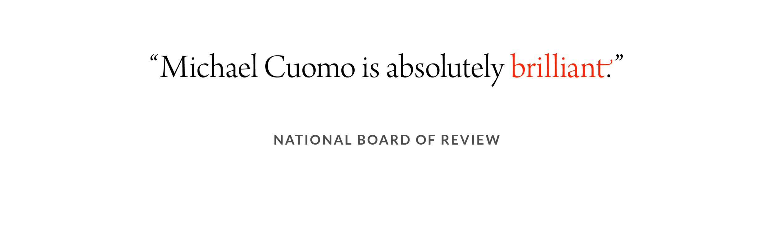 Michael Cuomo is Absolutely Brilliant. –National Board of Review