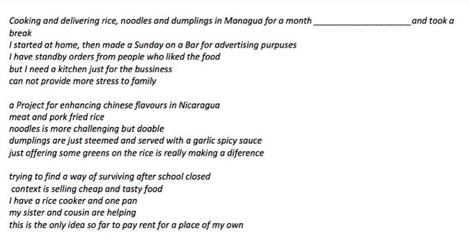 在马那瓜煮饭、送饭(还有面和饺子)一个月后,决定休息一下    我从家中开始,然后透过a Sunday on a Bar来宣传    爱上我们食物的人向我预购    但我需要一个用于营业的厨房    不能给家庭带来更多的压力      一项在 尼加拉瓜 促进中式口味的计划    肉类和猪肉炒饭    面条更具挑战性,但也还行    饺子只需蒸后配上蒜蓉辣酱    给饭加点青菜一切就焕然一新      试图找到学校关闭后的生存方式    售卖价廉又美味的食品    我有一个电饭煲和一个平锅    而我姐姐和表妹在帮忙    这是迄今我能想到交得起房租、自己独立生活的唯一方式