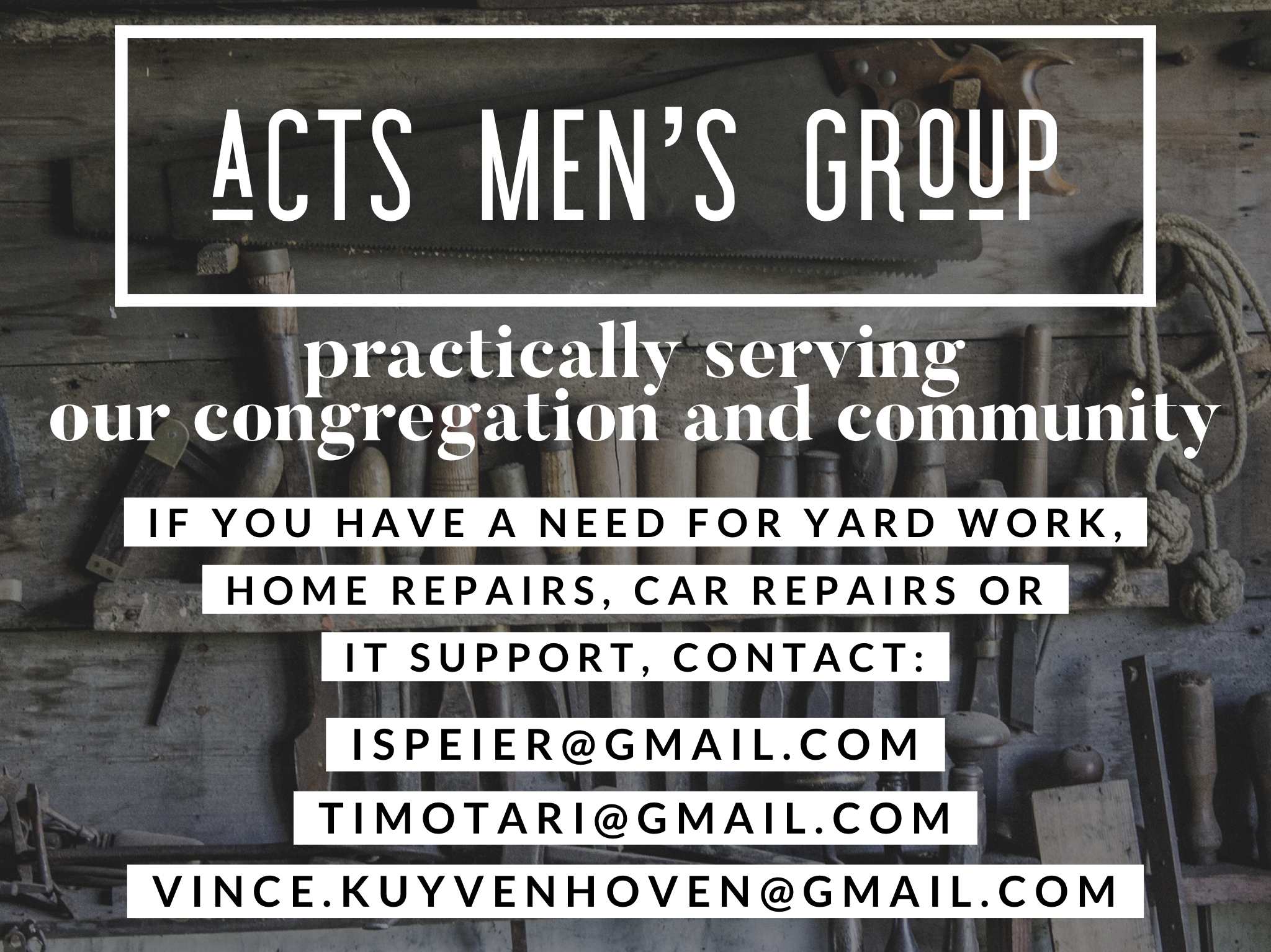 ACTS Men's Service Group - If you, or someone you know, has a need for yard work, home repairs, vehicle repairs or IT support, contact Ingo, Timmo or Vince to get connected with the ACTS Men's Service Group:INGO: ispeir@gmail.comTIMMO: timotari@gmail.comVINCE: vince.kuyvenhoven@gmail.com