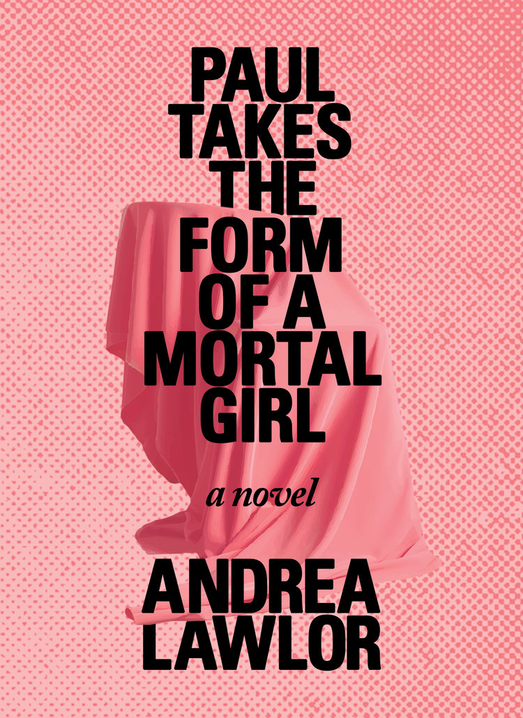Paul Takes the Form of a Mortal Girl (Rescuse Press, 2017) By Andrea Lawlor
