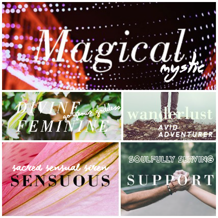 Magical Mystic :: in the flow with my intuition and spiritual gifts // keyword: manifesting   Gorgeous Goddess :: being radically alive and feminine. in touch with my womanly endowments// key feeling: my wild untamed feral side   Avid Adventurer :: bringing adventure to my daily routine as well as traveling to amazing places // keyword:wanderlust   Sacred Sensual Siren :: being at one with my sexual sensual nature // keyword: exploring   Soulfully Serving :: using my skills to create a new earth paradigm // keywords: creating value