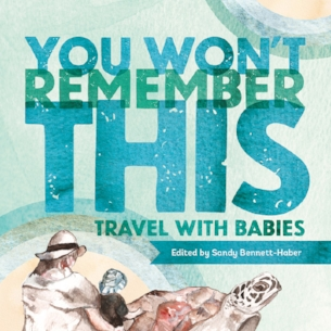 Sandy Bennett-Haber lets us in on the collaborative process behind  You Won't Remember This , 20 tales from around the world about journeying with a baby.