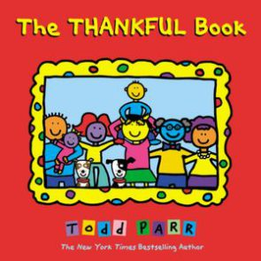 """The Thankful Book by Todd Parr    This clever book is simply in its language but serves as a reminder to focus on the everyday things in life that we are thankful for, like our hair because it makes us unique! I love the first page, """"Everyday I try to think about the things I am thankful for."""" What a great starting point for conversations with your child. After reading this book, they will be sure to come up with their own fun and unique list. Reading this book before bedtime will be send them off to sleep with a full heart and a smile on their face.   Recommended for ages 2 to 6."""