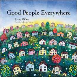 Good People Everywhere by Lynea Gillen    This award winning book is so heartwarming not only for its language and illustrations but for its profound message of the importance of having gratitude. Each page is full of examples of how good people are all around us and even includes activity pages for kids to practice how they too can show compassion and graciousness. This book will certainly warm the hearts of both you and your child and its calming nature will make it a favourite bedtime story.   Recommended for ages 3 and up.