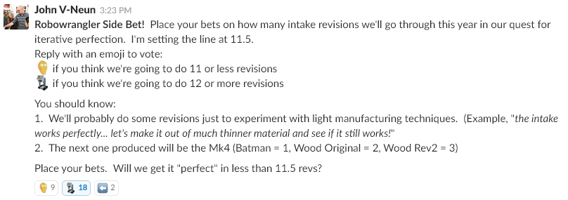 """I set the betting-line at 11.5. 66%expect to see a Mk12 Intake this season (among them were myself, and the intake's lead designer). This doesn't show a lack of confidence in the design team, it shows how comfortable we are with our insane continuous improvement process. The free-market is showing confidence that no matter how good it is, we'll want to keep tweaking it... What's your bet?  Side note... I love the 2 wranglers who couldn't follow instructions. """" What the heck, guys? """""""