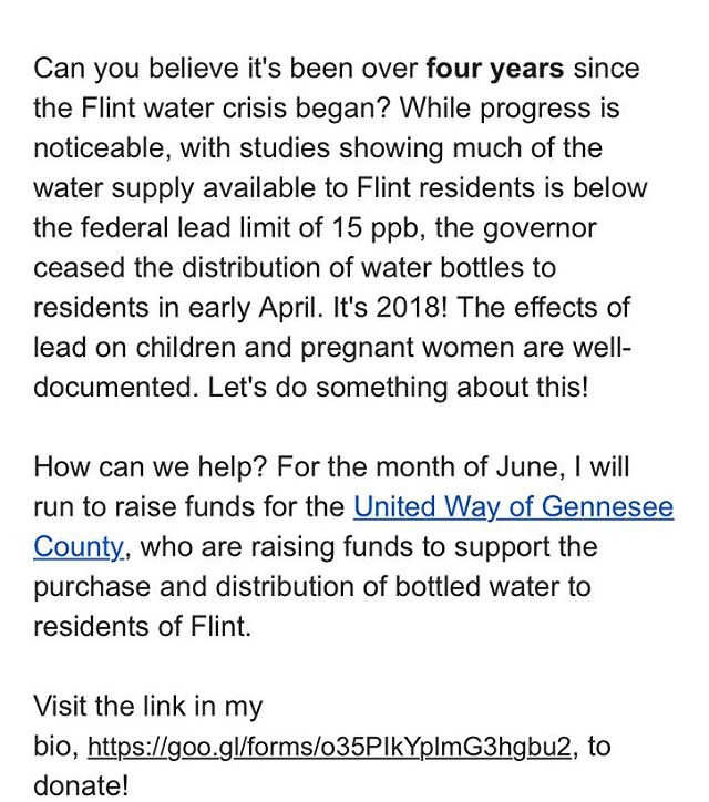 Can you believe it's been over four years since the Flint water crisis began? While progress is noticeable, with studies showing much of the water supply available to Flint residents is below the federal lead limit of 15 ppb, the governor ceased the distribution of water bottles to residents in early April. It's 2018! The effects of lead on children and pregnant women are well-documented. Let's do something about this!  How can we help? For the month of June, I will run to raise funds for the United Way of Gennesee County, who are raising funds to support the purchase and distribution of bottled water to residents of Flint.  Visit the link in my bio, https://goo.gl/forms/o35PIkYplmG3hgbu2, to donate! #flintmichigan #flintwatercrisis
