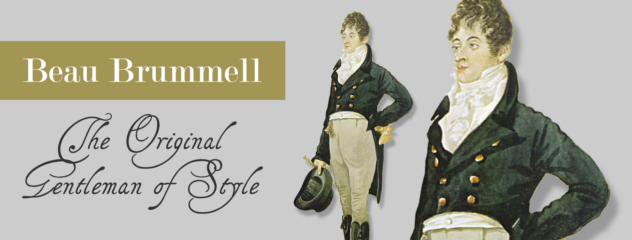 In the early 19th century, British  dandy   Beau Brummell  redefined, adapted, and popularized the style of the British court, leading  European  men to wearing well-cut, tailored clothes, adorned with carefully knotted neckties. The simplicity of the new clothes and their somber colors contrasted strongly with the extravagant,  foppish  styles just before. Brummell's influence introduced the modern era of men's clothing which now includes the modern suit and necktie. Moreover, he introduced a whole new era of grooming and style, including regular (daily) bathing as part of a man's toilette. However, paintings of French men from 1794 onwards reveal that Brummel might only have adopted and popularized post-revolutionary French suits, which included tail coat, double-breasted waistcoat and full-length trousers with either  Hessian boots  or regular-size shoes. There is no 18th-century painting of Brummel to establish his innovation. The modern suit design seems to be inspired by the utilitarian dressing of hunters and military officers. Paintings of the decade 1760 reveal how the modern coat design with lapels emerged. It can be seen in the hunting scene with Count Carl Emil Ulrich von Donop as subject by an unknown artist and Frederick William Ernest, Count von Schaumburg-Lippe in Hanoverian Field Marshall uniform painted by Joshua Reynolds.    https://www.gentlemansgazette.com/beau-brummell-the-original/