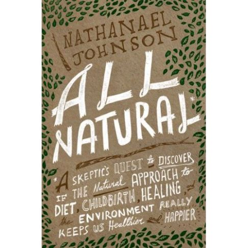 Nathanael Johnson's  All Natural: A Skeptic's Quest to Discover If the Natural Approach to Diet, Childbirth, Healing, and the Environment Really Keeps Us Healthier and Happier,  in which a born-and-raised crunchy granola tries to critically examine these values