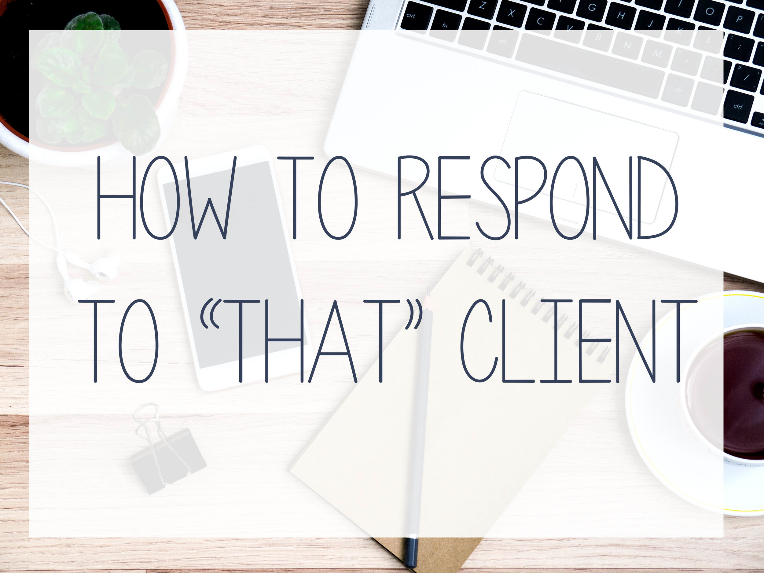 Don't get mad, get smart. How to respond to that annoying client.
