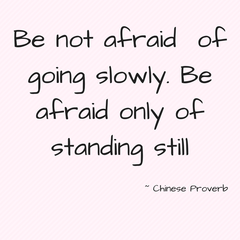 Be not afraid of going slowly. Be afraid only of standing still.jpg