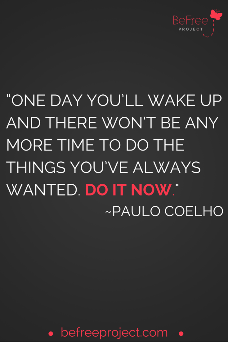 One day you'll wake up and there won't be any more time to do the things you've always wanted. Do It Now. #PauloCoelho #befreeproject
