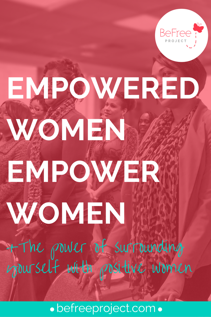 Empowered Women, Empower Women- The Power of Surrounding Yourself With Positive Women