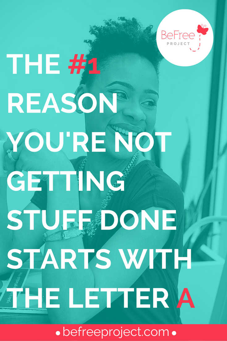 THE #1 REASON YOU'RE NOT GETTING STUFF DONE STARTS WITH THE LETTER A #accountability #blog #befreeproject
