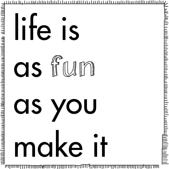 life is as fun as you make it