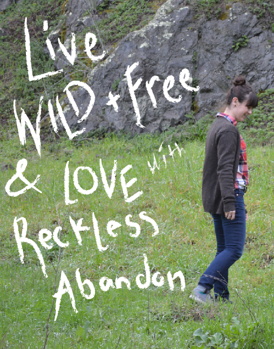 live wild and free and love with reckless abandon