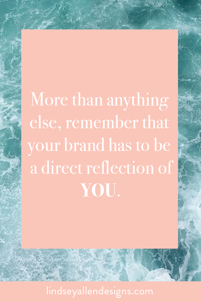 More than anything else, remember that your brand has to be a direct reflection of YOU.