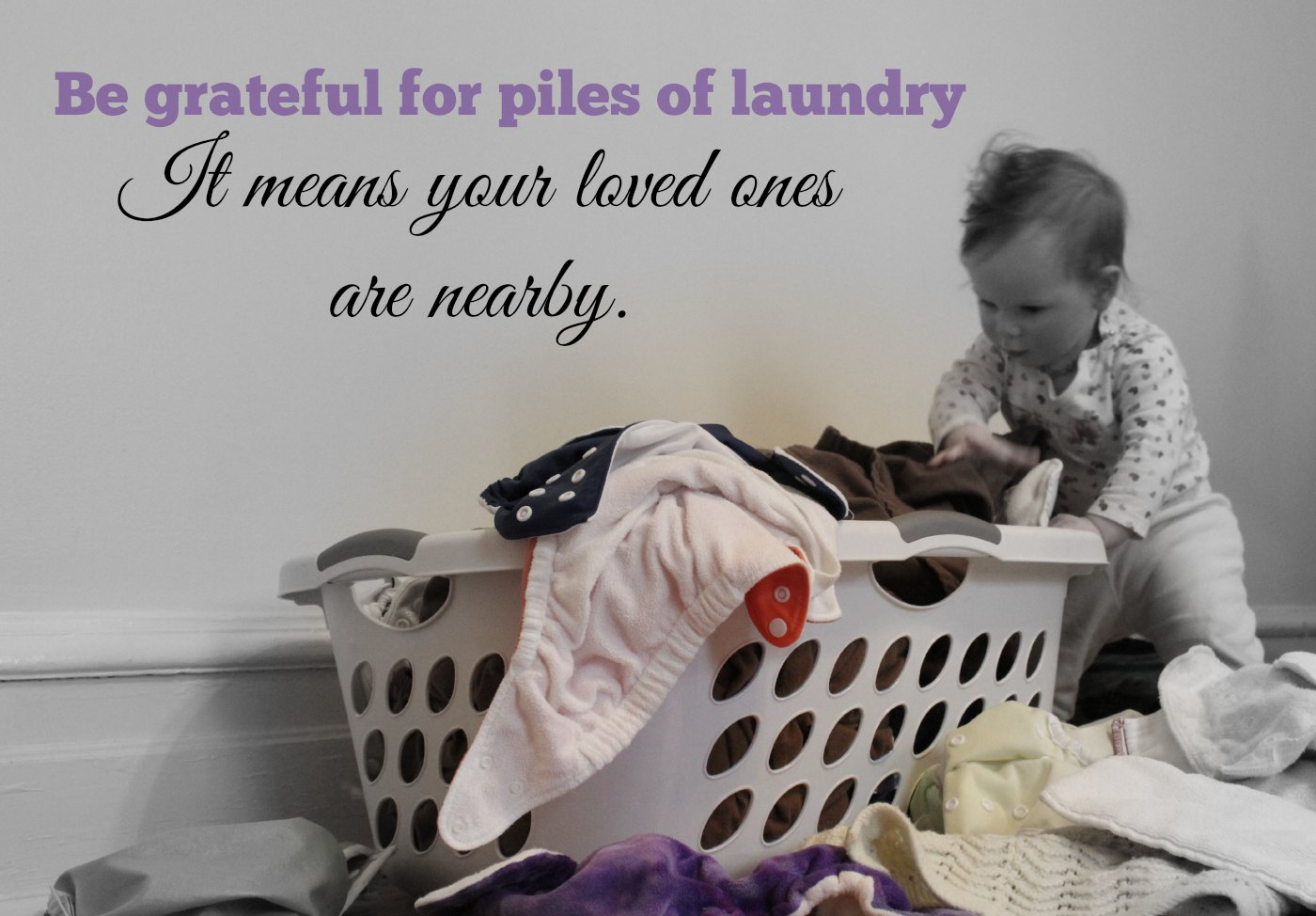 Be grateful for the piles of laundry.  It means your loved ones are nearby.
