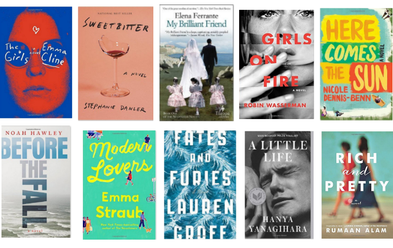 The Girls   by Emma Cline,    Sweetbitter   by Stephanie Danler,   My Brilliant Friend   by Elena Ferrante,   Girls on Fire   by Robin Wasserman,   Here Comes the Sun   by Nicole Dennis-Benn,   Before the Fall   by Noah Hawley,   Modern Lovers   by Emma Straub,   Fates and Furies   by Lauren Groff,   A Little Life   by Hanya Yanagihara,     Rich and Pretty   by Rumaan Alam