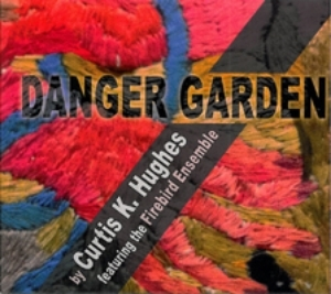 Curtis Hughes:  Danger Garden  Firebird Ensemble Cauchemar Records 2012