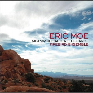 Eric Moe:  Meanwhile Back at the Ranch  Firebird Ensemble New World Records 2013