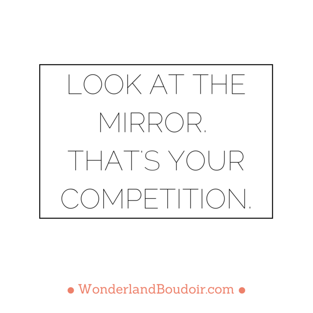 Look at the mirror, That's your competition