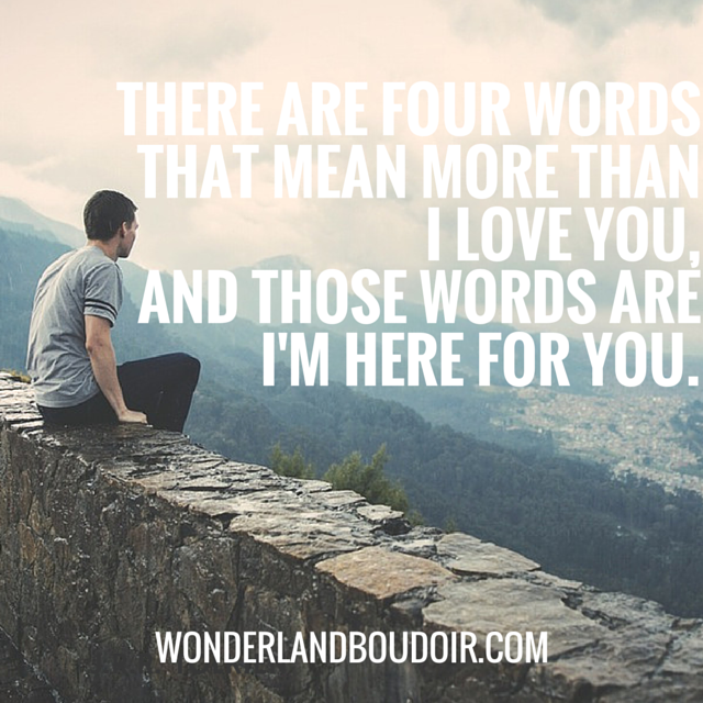 There are four words that mean more than I love you and those words are Im here for you