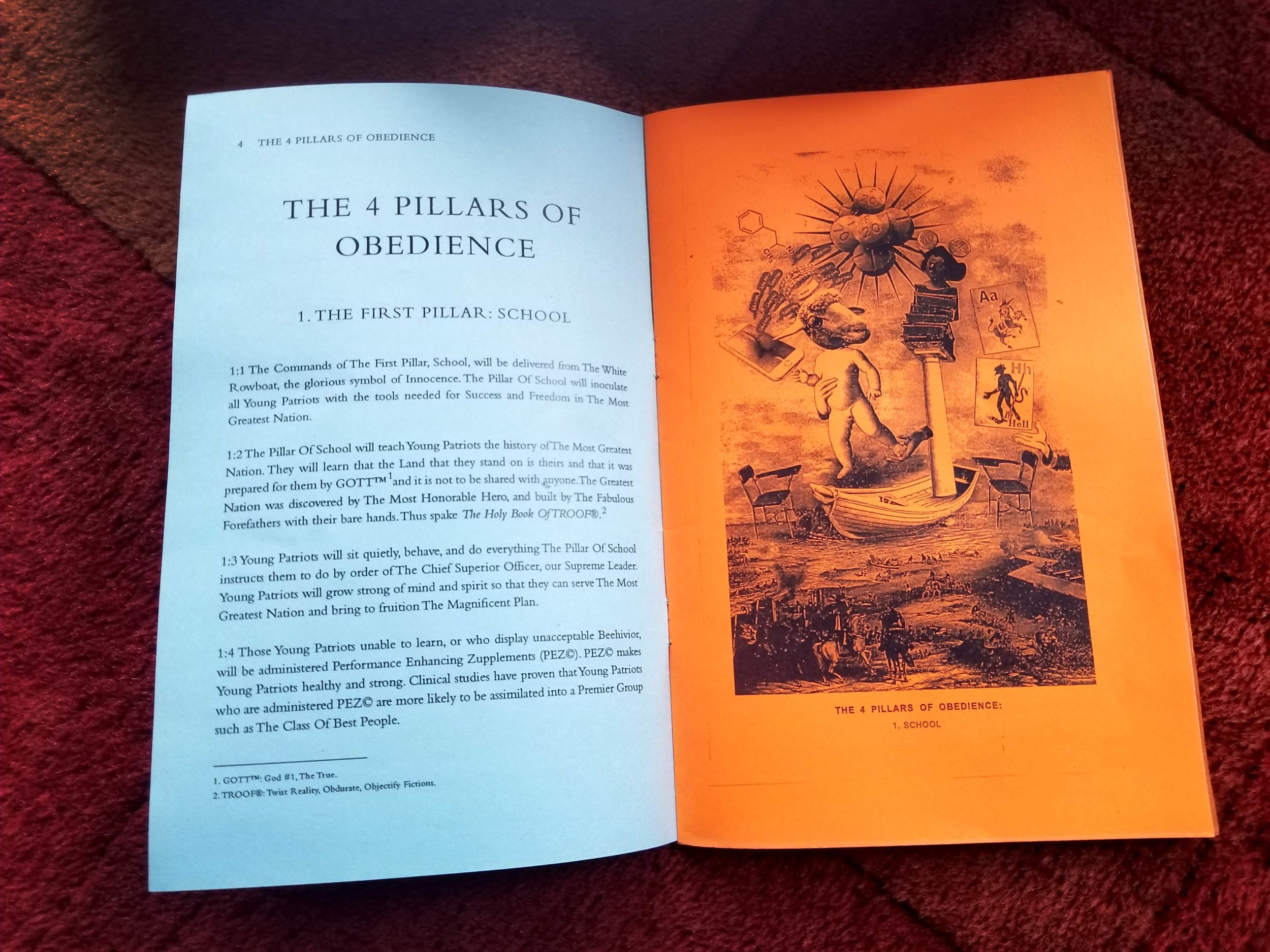 "The Four Pillars Of Obedience - FOREWORDThe documents now collectively referred to as ""The 4 Pillars Of Obedience"" have been a curiosity to scholars since they were first discovered nearly three decades ago among the detritus of a cargo ship that wrecked off the coast of Martha's Vineyard in the early 20th century. The pages, torn from what appears a ship's log, were preserved in an empty rum bottle. Much of the text has been ravaged by time and conditions, but many of the pages are remarkably well preserved. Particularly those containing the list known as ""The 4 Pillars,"" which has been receiving a lot of attention lately due to its use of language that eerily foreshadows subjects and events today—information and technology that the anonymous author could not have known about nearly 100 years ago when it was written.The author sometimes refers to himself as the Captain of the cargo ship, and at other times a prisoner who has been exiled to a life at sea due to madness, or crime, or both. The author endearingly calls his ship/prison ""my little Narrenschif"" (German for ""Ship Of Fools""). We know very little about the cargo ship other than that the author says it was in the business of trafficking a wild parade of inhabitants, all exhibiting various states of mental illness, up and down the New England coastline. It's unclear whether his use of the term ""fools"" for his shipmates was meant pejoratively or complimentary as he alternates in this opinion throughout his writings.Most of the text is on the subject of a bizarre ""authoritarian utopia"" where everyone blissfully does as they're told and welcomes their oppression. ""The 4 Pillars"" list seems to function as an organizing principle for this ""imaginary"" society. The four pillars (School, Church, Work, and Law) are like masts borne by four different boats, each with its own set of commandments, laws, and edicts. Some have argued that they are meant to be taken literally as a code of conduct onboard the ""little Narrenschif,"" which itself may have had multiple personalities and functioned in some capacity as all four water vessels listed: a rowboat, an ark, a tugboat, and a battleship. The list may have been a set of rules—a very colorful set of rules—designed to appeal to the cacophonic language of the insane crew that was housed on this floating asylum.The majority of scholars, however, tend to agree that the author meant for the list to be a sarcastic condemnation directed at New England high society, specifically his persecutors (whether real or imagined) who sentenced him to ""life as castaway.""""Those who have dropped anchor 'pon the Lande,"" the author writes in one fragment, ""they are the Mad.""He continues, in his rambling style, to belittle those who lash themselves to the mast of Reality (""Patriots,"" as he calls them), who go to work, who worship ""GOTT,"" who obey the law, and do as they're told, they are the ones that are truly insane. The author, on the other hand, along with his maniacal cast that disappoints him more often than not, is a little ship of fools, adrift at sea, rolling endlessly upon the waves, they are the ones that are free and who have not betrayed their Divine origin.Before we proceed with further commentary on the scant fragments of remaining text, let us first turn our attention to the best preserved pages that contain the very peculiar list known as, ""The 4 Pillars Of Obedience"":"