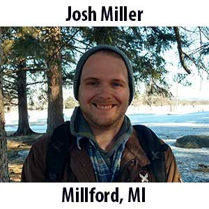 Josh Miller  (Millford, Michigan) – B.A. (2018) in Biology and Psychology from Kalamazoo College. Josh grew up running around local parks with friends and family, looking for anything cool he could find under rocks and logs. He studied biology in college because of the memories he had of the critter he found. He has been a restaurant worker since high school and he loves cooking for himself and others. When he's not outside or in the kitchen he can be found reading, playing games of all kinds with his friends, listening to music, or watching movies.
