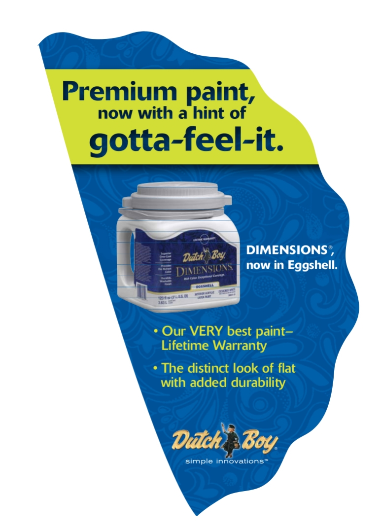This aisle violater for Dutchboy was used in Home Depot. The brand new paint line went beyond the shade to pack dent-resistance, fragrance, and texture.