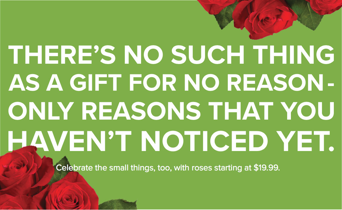 """Here, our challenge was to create a campaign promoting """"gifting for no reason,"""" ie, the """"just because"""" gifting occasion. However, we couldn't alienate our existing huge occasions of birthday and anniversary. The solution: A campaign that flips the idea of """"gifting for no reason"""" on its head: There's no such thing as a """"just because"""" gift, because there's  always  a reason to celebrate."""