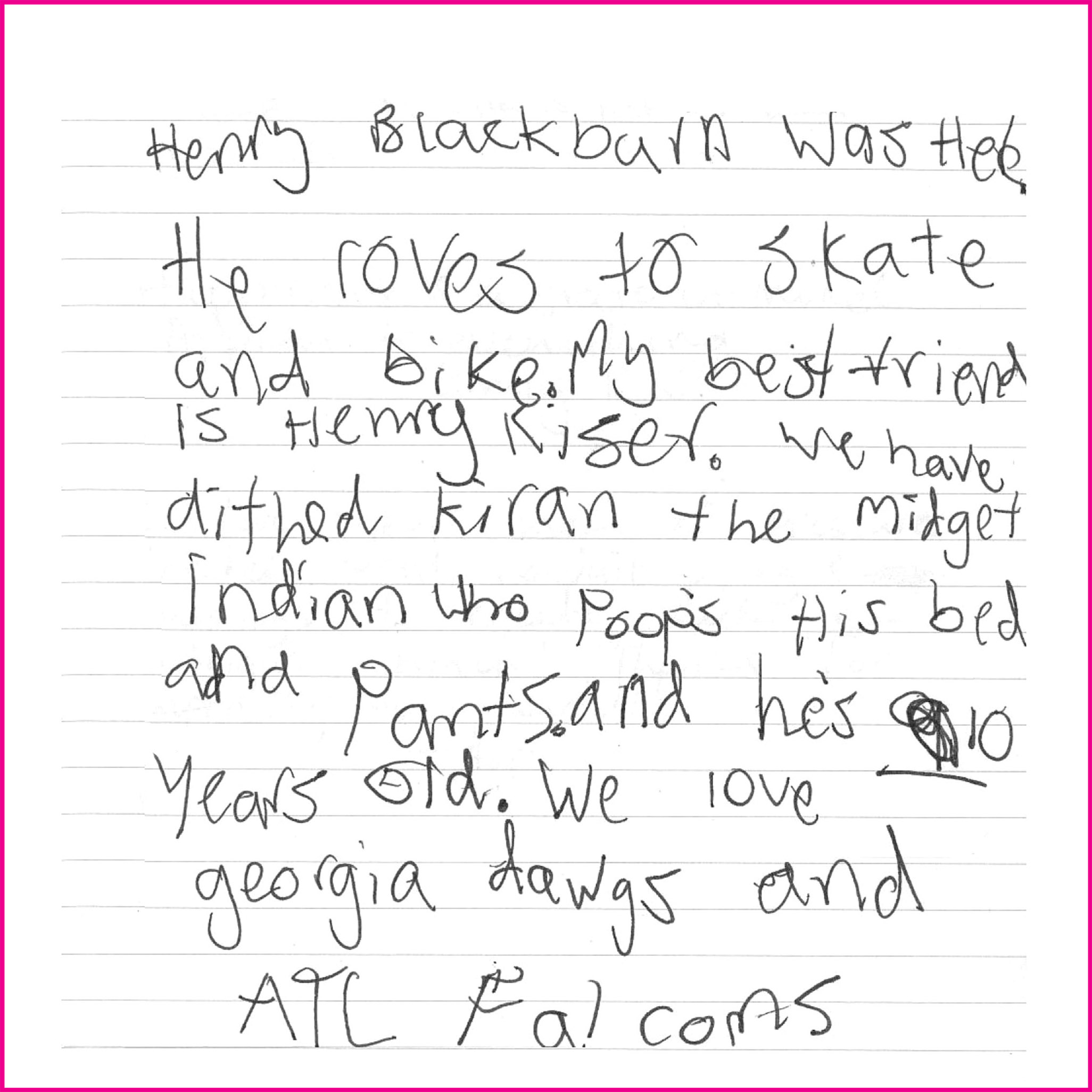 Henry Blackburn was here. He roves to skate and bike. My best friend is Henry Kiser. We have dithed Kiran the midget indian who poops his bed and pants and he's 10 years old. We love georgia dawgs and ATL falcons.